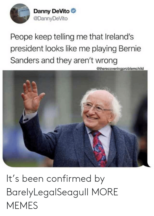 Telling Me: Danny DeVito  @DannyDeVito  Peope keep telling me that Ireland's  president looks like me playing Bernie  Sanders and they aren't wrong  @therecoveringproblemchild It's been confirmed by BarelyLegalSeagull MORE MEMES