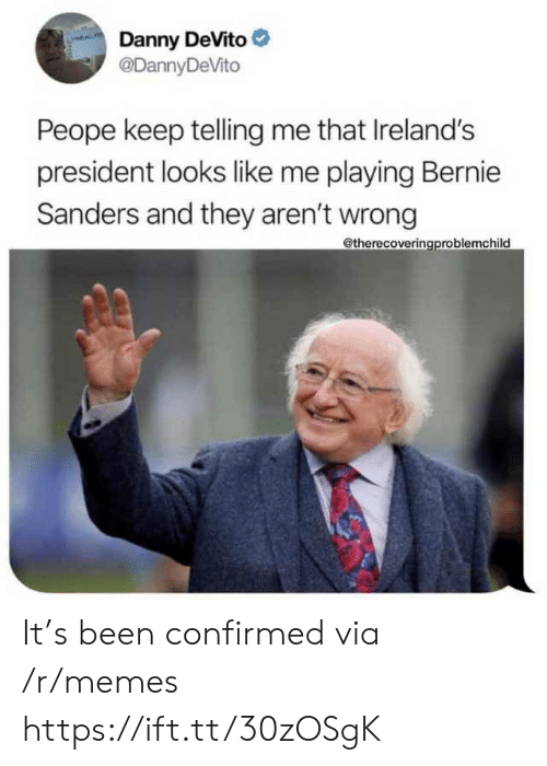 Telling Me: Danny DeVito  @DannyDeVito  Peope keep telling me that Ireland's  president looks like me playing Bernie  Sanders and they aren't wrong  @therecoveringproblemchild It's been confirmed via /r/memes https://ift.tt/30zOSgK