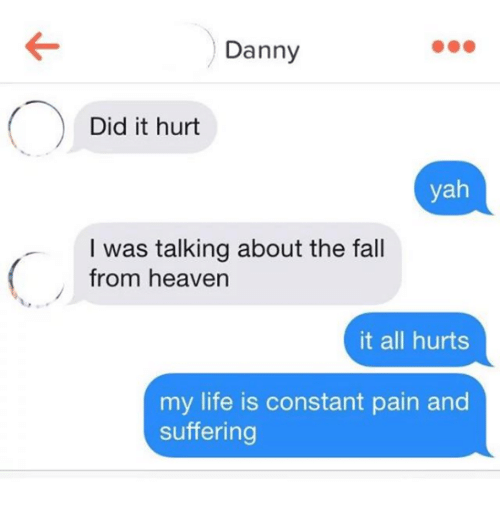 Nihilist: Danny  Did it hurt  yah  I was talking about the fall  from heaven  it all hurts  my life is constant pain and  suffering