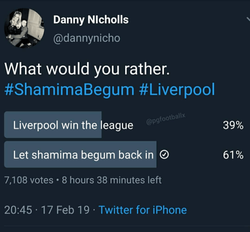 Shamima Begum: Danny NIcholls  @dannynicho  What would you ratner  #ShamimaBegum #Liverpool  allx  Liverpool win the league  @pgfootb  29%  Let shamima begum back in  61%  7,108 votes 8 hours 38 minutes left  20:45 17 Feb 19 Twitter for iPhone