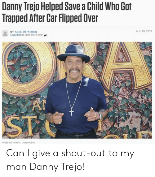 At-St, Click, and Danny Trejo: Danny Trejo Helped Save a Child Who Got  Trapped After Car Flipped Over  AUG 08, 2019  BY ABEL SHIFFERAW  Click here to learn more now! 00  AT  ST  Image via Albert L Ortega/Getty Can I give a shout-out to my man Danny Trejo!