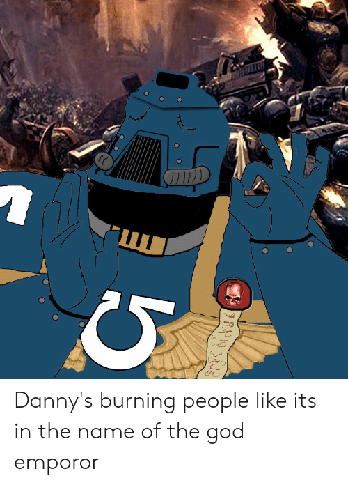Emporor: Danny's burning people like its in the name of the god emporor