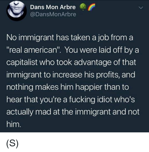 "Fucking, Taken, and Capitalist: Dans Mon Arbre  @DansMonArbre  No immigrant has taken a job from a  real americant"". You were laid off by a  capitalist who took advantage of that  immigrant to increase his profits, and  nothing makes him happier than to  hear that you're a fucking idiot who's  actually mad at the immigrant and not  him. (S)"