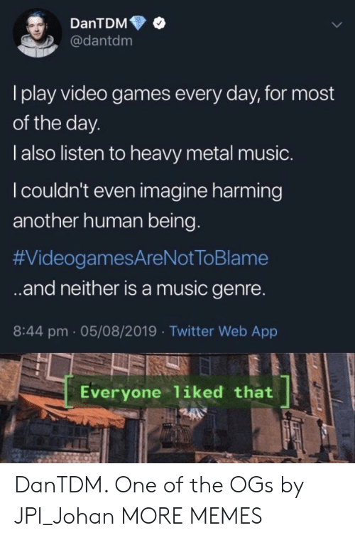 heavy metal: DanTDM  @dantdm  I play video games every day, for most  of the day.  l also listen to heavy metal music.  I couldn't even imagine harming  another human being.  #VideogamesAreNot ToBlame  .and neither isa music genre.  8:44 pm 05/08/2019 Twitter Web App  Everyone liked that DanTDM. One of the OGs by JPI_Johan MORE MEMES