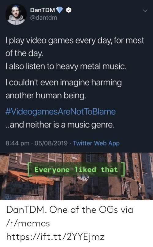 heavy metal: DanTDM  @dantdm  I play video games every day, for most  of the day.  l also listen to heavy metal music.  I couldn't even imagine harming  another human being.  #VideogamesAreNot ToBlame  .and neither isa music genre.  8:44 pm 05/08/2019 Twitter Web App  Everyone liked that DanTDM. One of the OGs via /r/memes https://ift.tt/2YYEjmz