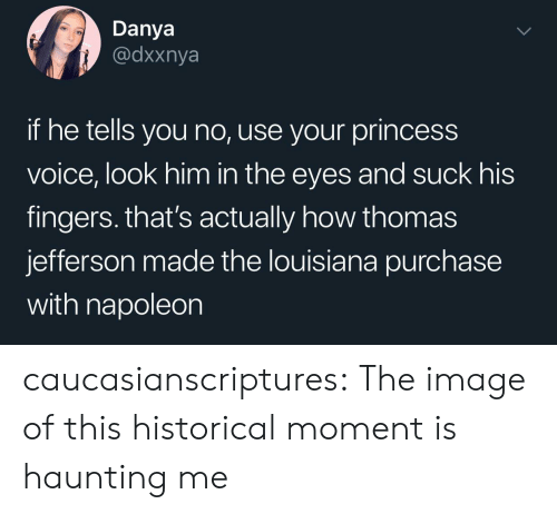 Thomas Jefferson, Tumblr, and Blog: Danya  @dxxnya  if he tells you no, use your princess  voice, look him in the eyes and suck his  fingers. that's actually how thomas  jefferson made the louisiana purchase  with napoleon caucasianscriptures: The image of this historical moment is haunting me