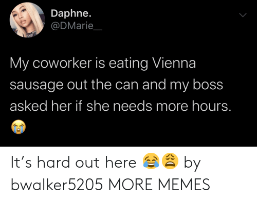 sausage: Daphne.  @DMarie  My coworker is eating Vienna  sausage out the can and my boss  asked her if she needs more hours. It's hard out here 😂😩 by bwalker5205 MORE MEMES