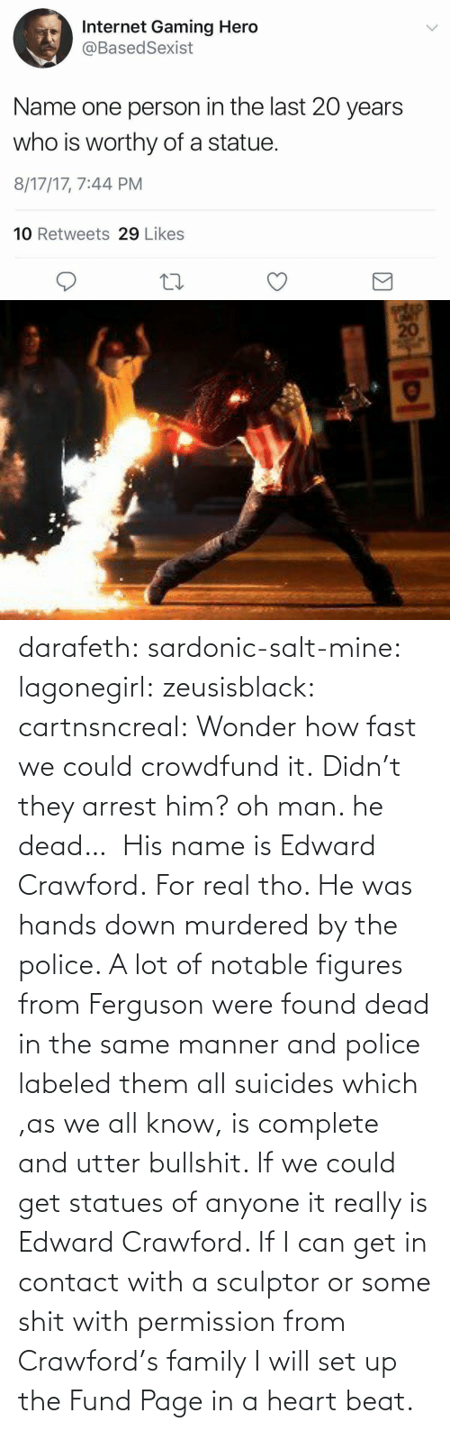 fast: darafeth: sardonic-salt-mine:  lagonegirl:  zeusisblack:  cartnsncreal:   Wonder how fast we could crowdfund it.    Didn't they arrest him?  oh man. he dead…   His name is Edward Crawford.   For real tho. He was hands down murdered by the police. A lot of notable figures from Ferguson were found dead in the same manner and police labeled them all suicides which ,as we all know, is complete and utter bullshit.  If we could get statues of anyone it really is Edward Crawford. If I can get in contact with a sculptor or some shit with permission from Crawford's family I will set up the Fund Page in a heart beat.