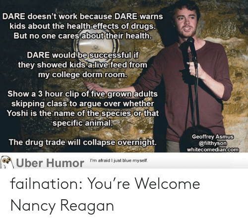 skipping class: DARE doesn't work because DARE warns  kids about the health effects of drugs.  But no one cares about their health  DARE would be successful if  they showed kids a:live feed from  my college dorm room  Show a 3 hour clip of five grown adults  skipping class to argue over whether  Yoshi is the name of the species or that  specific animal  Geoffrey Asmus  The drug trade will collapse overnight.  @filthysorn  whitecomedian.com  Uber Humor 'm afraid just biue myet failnation:  You're Welcome Nancy Reagan