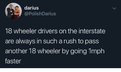 Dank, Rush, and 🤖: darius  PolishDarius  18 wheeler drivers on the interstate  are always in such a rush to pass  another 18 wheeler by going 1mph  faster