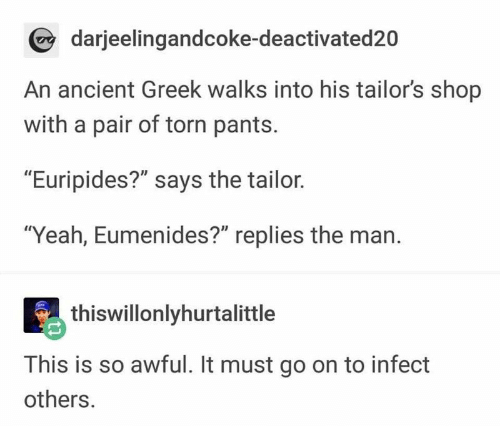 """Yeah, Ancient, and Greek: darjeelingandcoke-deactivated20  An ancient Greek walks into his tailor's shop  with a pair of torn pants.  """"Euripides?"""" says the tailor.  """"Yeah, Eumenides?"""" replies the man.  thiswillonlyhurtalittle  This is so awful. It must go on to infect  others."""
