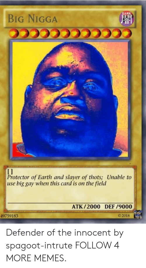 Atk: DARK  BIG NIGGA  Protector of Earth and slayer of thots; Unable to  use big gay when this card is on the field  ATK/2000 DEF /9000  ©2018  49759183  YU-G Defender of the innocent by spagoot-intrute FOLLOW 4 MORE MEMES.