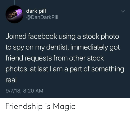 Facebook, Magic, and Friendship: dark pill  @DanDarkPill  Joined facebook using a stock photo  to spy on my dentist, immediately got  friend requests from other stock  photos. at last l am a part of something  real  9/7/18, 8:20 AM Friendship is Magic