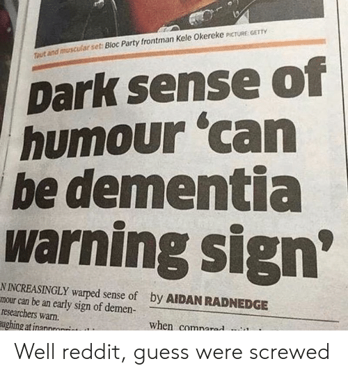 Increasingly: Dark sense of  humour 'can  be dementia  warning sign  Ttaut and muscular set: Bloc Party frontman Kele Okereke PCTURE GET  N INCREASINGLY warped sense of  mour can be an early sign of demen-  researchers warn.  ughing atinannronrint  by AIDAN RADNEDGE  when comnared Well reddit, guess were screwed