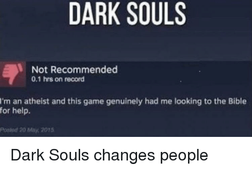 Bible, Game, and Help: DARK SOULS  Not Recommended  0.1 hrs on record  I'm an atheist and this game genuinely had me looking to the Bible  for help.  Posied 20 May, 2015 Dark Souls changes people