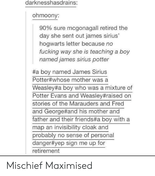 Sirius: darknesshasdrains:  ohmoony:  90% sure mcgonag all retired the  day she sent out james sirius'  hogwarts letter because no  fucking way she is teaching a boy  named james sirius potter  #a boy named James Sirius  Potter#whose mother was a  Weasley#a boy who was a mixture of  Potter Evans and Weasley#raised on  stories of the Marauders and Fred  and George#and his mother and  father and their friends#a boy with a  map an invisibility cloak and  probably no sense of personal  danger#yep sign me up for  retirement Mischief Maximised