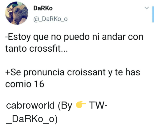 Crossfit, Que, and Croissant: DaRKo  @_DaRKo_o  -Estoy que no puedo ni andar con  tanto crossfit...  +Se pronuncia croissant y te has  comio 16 cabroworld (By 👉 TW- _DaRKo_o)