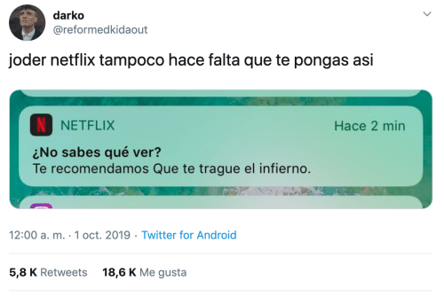 Android, Netflix, and Twitter: darko  @reformedkidaout  joder netflix tampoco hace falta que te pongas asi  NETFLIX  Hace 2 min  No sabes qué ver?  Te recomendamos Que te trague el infierno.  12:00 a. m. 1 oct. 2019 Twitter for Android  5,8 K Retweets  18,6 K Me gusta