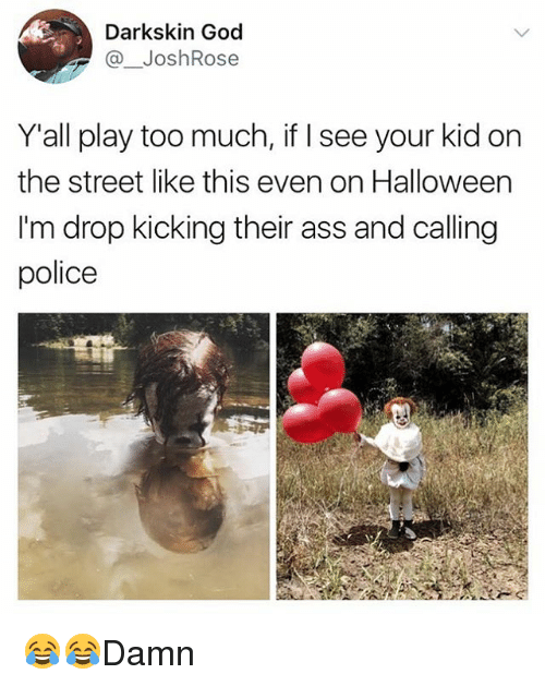 Darkskins: Darkskin God  @ JoshRose  Yall play too much, if I see your kid on  the street like this even on Halloween  I'm drop kicking their ass and calling  police 😂😂Damn
