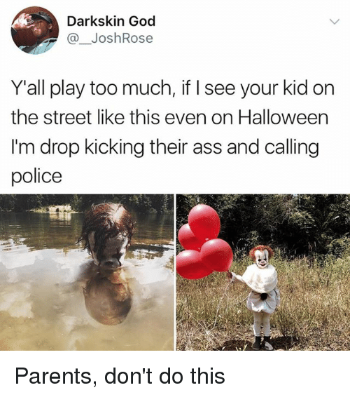 Darkskins: Darkskin God  @ JoshRose  Y'all play too much, if I see your kid on  the street like this even on Halloween  I'm drop kicking their ass and calling  police Parents, don't do this