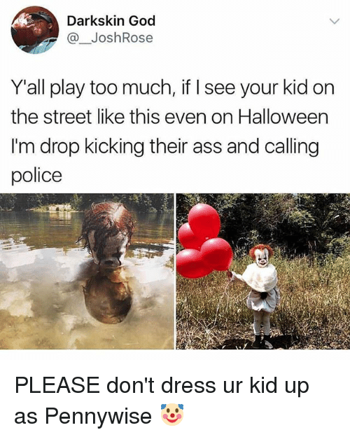 Darkskins: Darkskin God  @JoshRose  Y'all play too much, if I see your kid on  the street like this even on Halloween  I'm drop kicking their ass and calling  police PLEASE don't dress ur kid up as Pennywise 🤡
