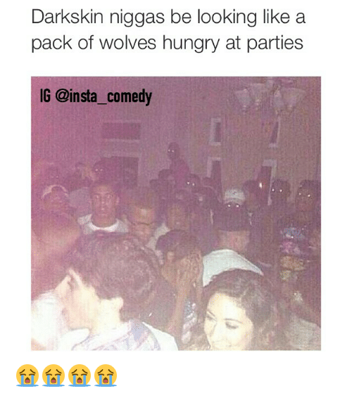 Darkskins: Darkskin niggas be looking like a  pack of wolves hungry at parties  IG @insta comedy 😭😭😭😭