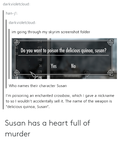 """crossbow: darkvioletcloud:  han-j1:  darkvioletcloud  im going through my skyrim screenshot folder  Do you want to poison the delicious quinoa, susan?  148  36 Yes  No  Who names their character Susan  I'm poisoning an enchanted crossbow, which I gave a nickname  to so I wouldn't accidentally sell it. The name of the weapon is  """"delicious quinoa, Susan"""" Susan has a heart full of murder"""