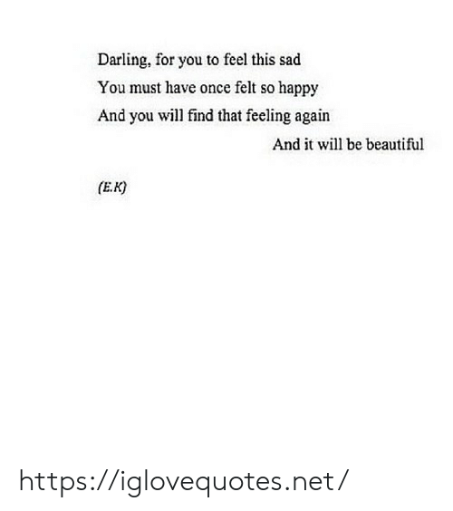 Beautiful, Happy, and Sad: Darling, for you to feel this sad  You must have once felt so happy  And you will find that feeling again  And it wl be beautiful  (E.K) https://iglovequotes.net/