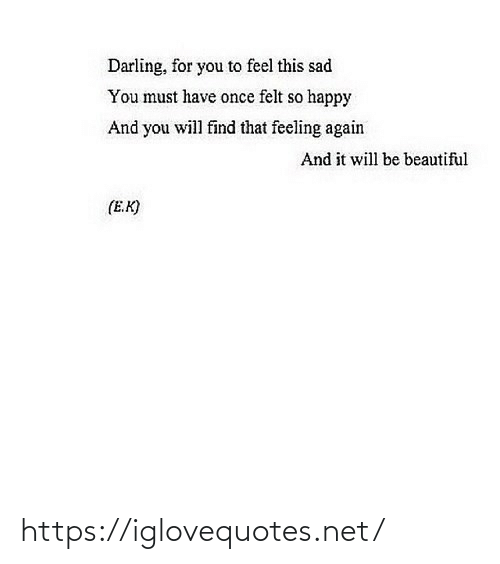 So Happy: Darling, for you to feel this sad  You must have once felt so happy  And you will find that feeling again  And it will be beautiful  (E.K) https://iglovequotes.net/