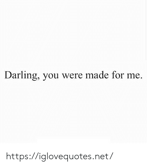 Net, Darling, and You: Darling, you were made for me. https://iglovequotes.net/