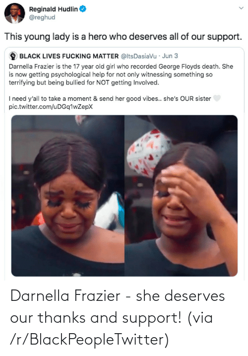 Deserves: Darnella Frazier - she deserves our thanks and support! (via /r/BlackPeopleTwitter)