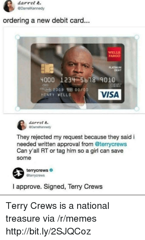 Fargo: darrel h.  @DarrelKennedy  ordering a new debit card...  WELL  FARGO  LATINUM  4000 1234 5b 18 9010  VISA  HENRY VELLS  darret k  They rejected my request because they said i  needed written approval from @terrycrews  Can y'all RT or tag him so a girl can save  some  terrycrews  Gterrycrews  I approve. Signed, Terry Crews Terry Crews is a national treasure via /r/memes http://bit.ly/2SJQCoz