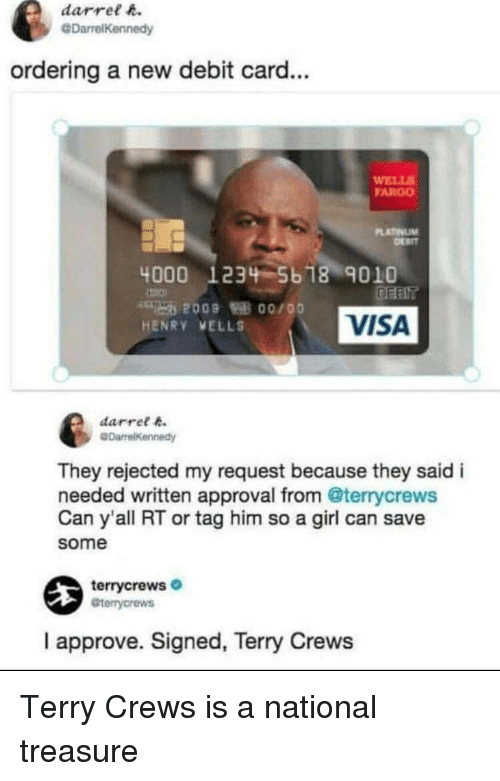 Fargo: darrel h.  @DarrelKennedy  ordering a new debit card...  WELL  FARGO  LATINUM  4000 1234 5b 18 9010  VISA  HENRY VELLS  darret k  They rejected my request because they said i  needed written approval from @terrycrews  Can y'all RT or tag him so a girl can save  some  terrycrews  Gterrycrews  I approve. Signed, Terry Crews Terry Crews is a national treasure