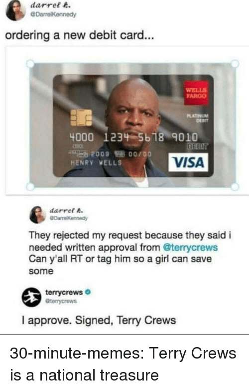Fargo: darrel h.  @DarrelKennedy  ordering a new debit card...  WELL  FARGO  LATINUM  4000 1234 5b 18 9010  VISA  HENRY VELLS  darret k  They rejected my request because they said i  needed written approval from @terrycrews  Can y'all RT or tag him so a girl can save  some  terrycrews  Gterrycrews  I approve. Signed, Terry Crews 30-minute-memes:  Terry Crews is a national treasure
