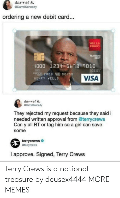 Fargo: darrel h.  @DarrelKennedy  ordering a new debit card...  WELL  FARGO  LATINUM  4000 1234 5b 18 9010  VISA  HENRY VELLS  darret k  They rejected my request because they said i  needed written approval from @terrycrews  Can y'all RT or tag him so a girl can save  some  terrycrews  Gterrycrews  I approve. Signed, Terry Crews Terry Crews is a national treasure by deusex4444 MORE MEMES