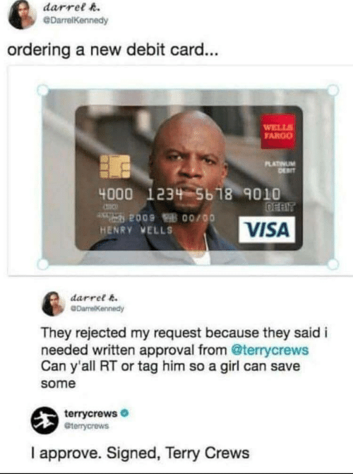 Fargo: darrel h.  @DarrelKennedy  ordering a new debit card...  WELL  FARGO  LATINUM  4000 1234 5b 18 9010  VISA  HENRY VELLS  darret k  They rejected my request because they said i  needed written approval from @terrycrews  Can y'all RT or tag him so a girl can save  some  terrycrews  Gterrycrews  I approve. Signed, Terry Crews