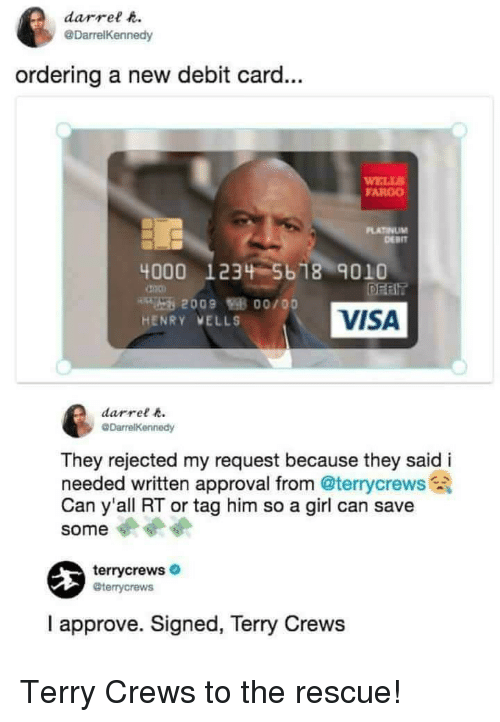 Fargo: darrel t  @DarrelKennedy  ordering a new debit card...  ELLS  FARGO  PLATINUM  DERIT  4000 1234 5b 18 9010  VISA  HENRY VELLS  darrel  They rejected my request because they said i  needed written approval from @terrycrews  Can y'all RT or tag him so a girl can save  some  terrycrews  @terrycrews  I approve. Signed, Terry Crews Terry Crews to the rescue!