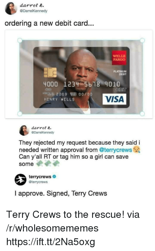 Fargo: darrel t  @DarrelKennedy  ordering a new debit card...  ELLS  FARGO  PLATINUM  DERIT  4000 1234 5b 18 9010  VISA  HENRY VELLS  darrel  They rejected my request because they said i  needed written approval from @terrycrews  Can y'all RT or tag him so a girl can save  some  terrycrews  @terrycrews  I approve. Signed, Terry Crews Terry Crews to the rescue! via /r/wholesomememes https://ift.tt/2Na5oxg
