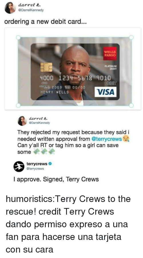 Fargo: darrel t  @DarrelKennedy  ordering a new debit card...  ELLS  FARGO  PLATINUM  DERIT  4000 1234 5b 18 9010  VISA  HENRY VELLS  darrel  They rejected my request because they said i  needed written approval from @terrycrews  Can y'all RT or tag him so a girl can save  some  terrycrews  @terrycrews  I approve. Signed, Terry Crews humoristics:Terry Crews to the rescue! credit Terry Crews dando permiso expreso a una fan para hacerse una tarjeta con su cara