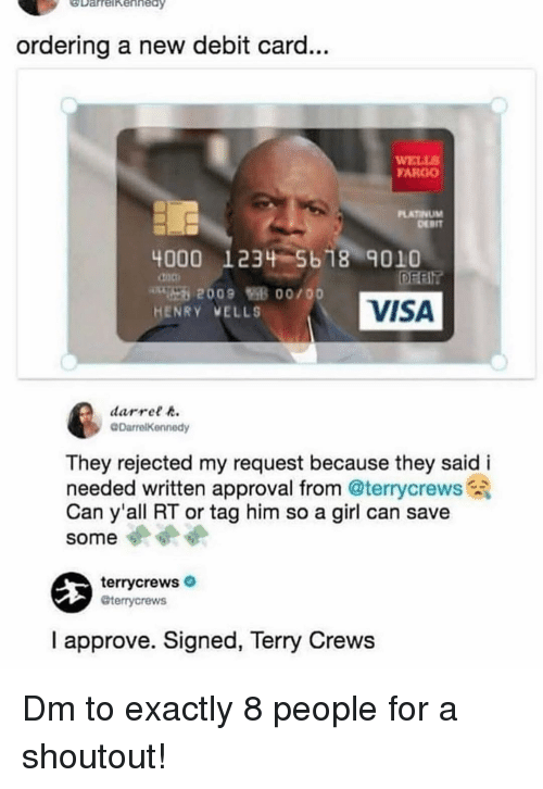 Fargo: DarrelkehhedY  ay  ordering a new debit card...  WELL  FARGO  LATINUM  DEBIT  4000 1234-5618 9010  doo  HENRY VELLS  VISA  darret  @DarrelKennedy  They rejected my request because they said i  needed written approval from @terrycrews  Can y'all RT or tag him so a girl can save  some  terrycrews  @terrycrews  I approve. Signed, Terry Crews Dm to exactly 8 people for a shoutout!