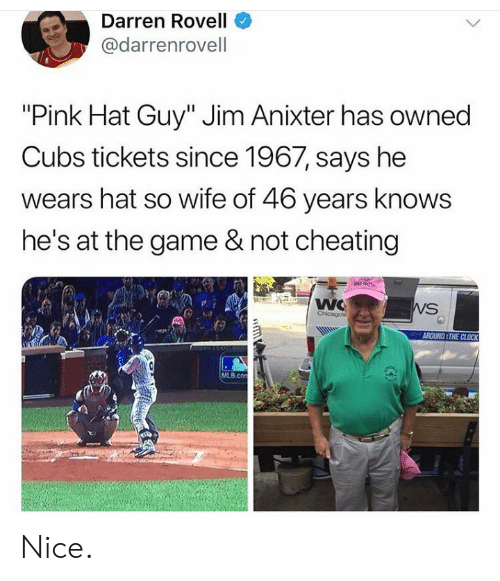 "Darren: Darren Rovell  @darrenrovell  ""Pink Hat Guy"" Jim Anixter has owned  Cubs tickets since 1967, says he  wears hat so wife of 46 years knows  he's at the game & not cheating  NAT GUY  WC  Chicagos  WS  AROUND THE CLOCK  MLB.con  GD Nice."