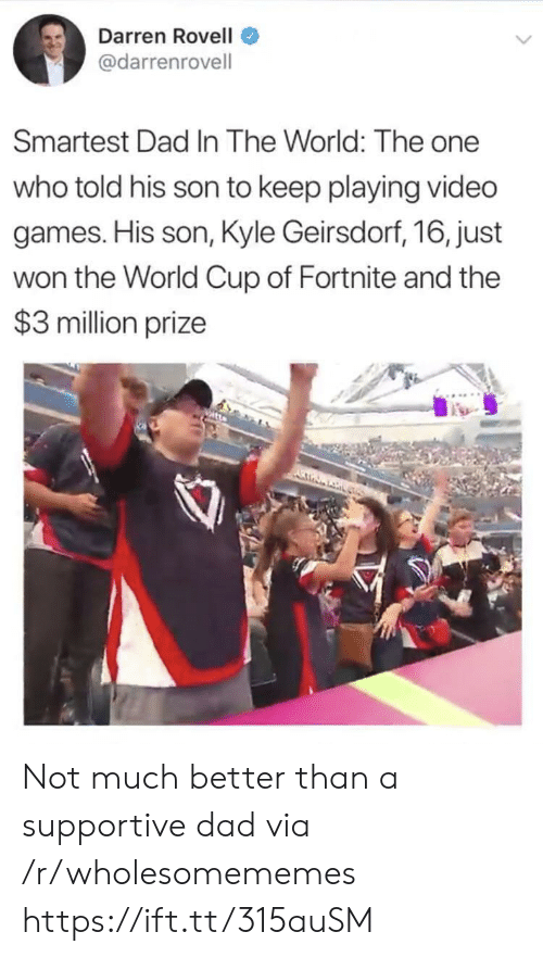 Darren: Darren Rovell  @darrenrovell  Smartest Dad In The World: The one  who told his son to keep playing video  games. His son, Kyle Geirsdorf, 16, just  won the World Cup of Fortnite and the  $3 million prize Not much better than a supportive dad via /r/wholesomememes https://ift.tt/315auSM