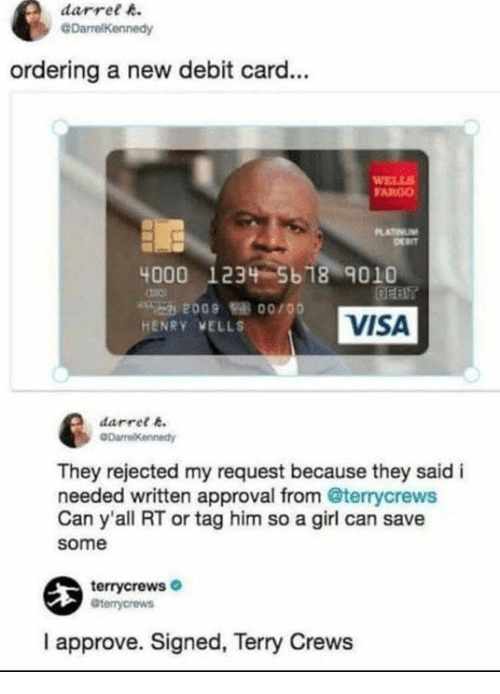 Fargo: darret A  ordering a new debit card...  FARGO  4000 1234 5618 9010  HENRY VELLS  VISA  darrel .  They rejected my request because they said i  needed written approval from @terrycrews  Can y'all RT or tag him so a girl can save  some  terrycrews  I approve. Signed, Terry Crews