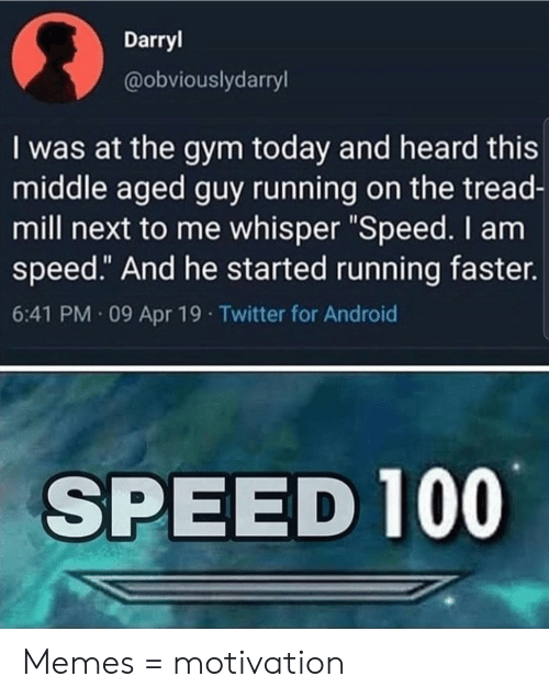 "apr: Darryl  @obviouslydarryl  I was at the gym today and heard this  middle aged guy running on the tread-  mill next to me whisper ""Speed. I am  speed."" And he started running faster.  6:41 PM 09 Apr 19 Twitter for Android  SPEED 100 Memes = motivation"