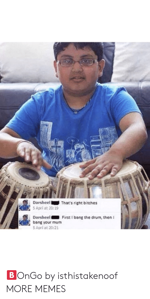 Dank, Memes, and Target: DarsheelThat's right bitches  S April at 20:19  DarsheelFirst I bang the drum, then I  bang your mum  S Aoril at 20:21 🅱️OnGo by isthistakenoof MORE MEMES