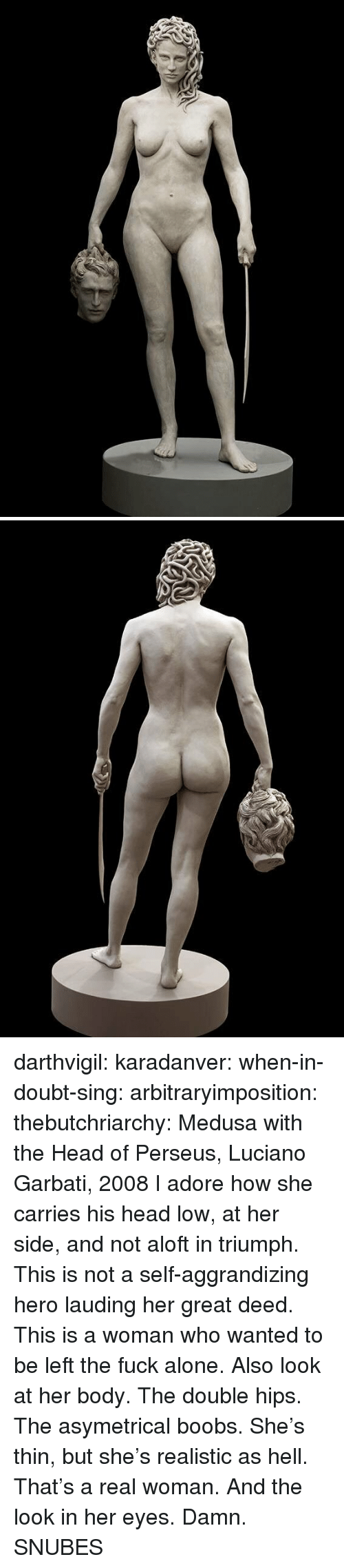 A Real Woman: darthvigil: karadanver:  when-in-doubt-sing:  arbitraryimposition:  thebutchriarchy: Medusa with the Head of Perseus, Luciano Garbati, 2008 I adore how she carries his head low, at her side, and not aloft in triumph.  This is not a self-aggrandizing hero lauding her great deed. This is a woman who wanted to be left the fuck alone.   Also look at her body. The double hips. The asymetrical boobs. She's thin, but she's realistic as hell. That's a real woman.  And the look in her eyes. Damn.      SNUBES