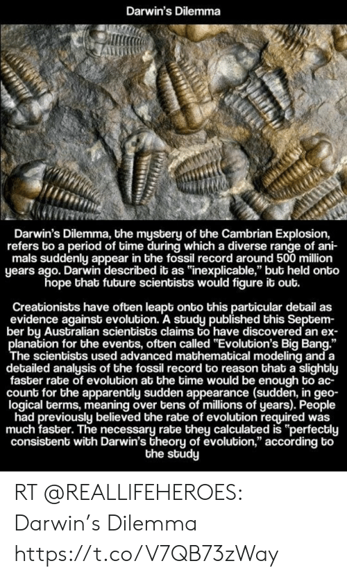 """Apparently, Memes, and Period: Darwin's Dilemma  Darwin's Dilemma, bhe mystery of the Cambrian Explosion,  refers bo a period of bime during which a diverse range of ani-  mals suddenly appear in the fossil record around 500 million  years ago. Darwin described it as """"inexplicable,"""" bub held onto  hope that fubure scientists would figure it out.  Creationists have often leapt onto this particular detail as  evidence against evolubion. A study published this Septem-  ber by Australian scientists claims to have discovered an ex-  planation for the events, often called """"Evolution's Big Bang.""""  The scientists used advanced mathematical modeling and a  detailed analysis of bhe fossil record to reason that a slighbly  faster rate of evolution at the time would be enough bo ac  count for the apparently sudden appearance (sudden, in geo-  logical terms, meaning over bens of millions of years). People  had previously believed the rabe of evolution required was  much faster. The necessary rate they calculated is """"perfectly  consistent with Darwin's theory of evolution,"""" according bo  the study RT @REALLlFEHEROES: Darwin's Dilemma https://t.co/V7QB73zWay"""