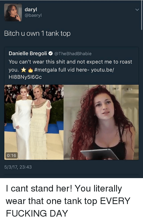 aer: daryl  aer  Bitch u own 1 tank top  Danielle Bregoli  @TheBhadBhabie  You can't wear this shit and not expect me to roast  you. #metgala full vid here- youtu.be/  HI8BNy516Gc  0:16  5/3/17, 23:43 I cant stand her! You literally wear that one tank top EVERY FUCKING DAY