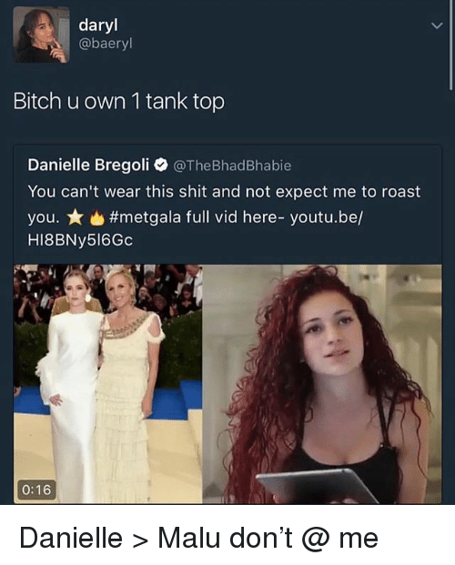 Malue: daryl  @baeryl  Bitch u own 1 tank top  Danielle Bregoli @TheBhadBhabie  You can't wear this shit and not expect me to roast  you. ★ #metgala full vid here-youtube/  HI8BNy516Gc  0:16 Danielle > Malu don't @ me