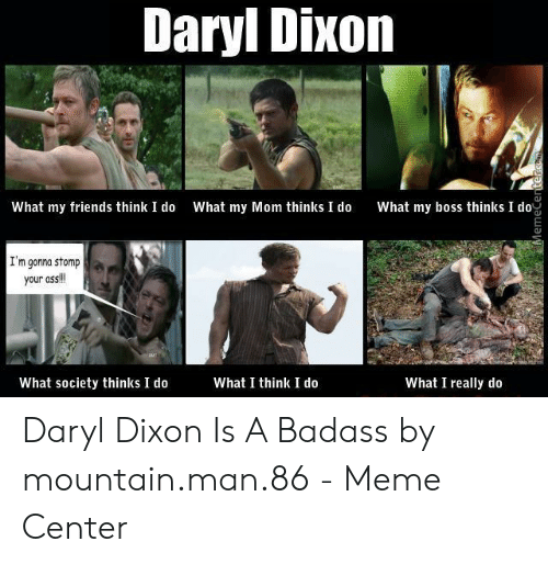 Ass, Friends, and Meme: Daryl Dixon  What my friends think I do What my Mom thinks I do What my boss thinks o  I'm gonna stomp  your ass!  What I think I do  What society thinks I do  What I really do Daryl Dixon Is A Badass by mountain.man.86 - Meme Center